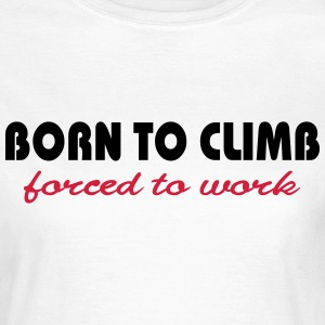Born to climb-forced to work T-Shirts - Women's T-Shirt