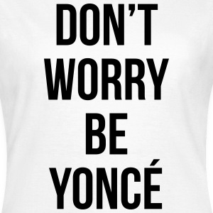 Don't worry be yonce T-shirts - Vrouwen T-shirt