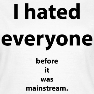 I hated everyone before it was mainstream T-shirts - Dame-T-shirt
