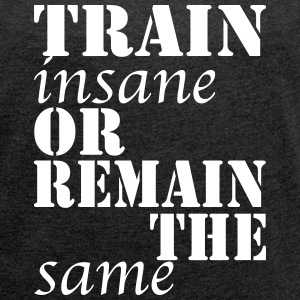Train Insane or Remain the Same - Frauen T-Shirt mit gerollten Ärmeln