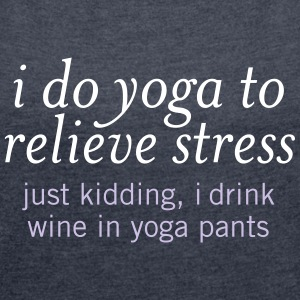 I Do Yoga To Relieve Stress.... T-Shirts - Women's T-shirt with rolled up sleeves