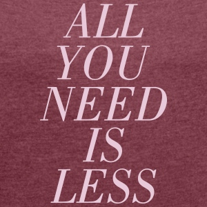 All You Need Is Less T-shirts - Vrouwen T-shirt met opgerolde mouwen