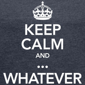 Keep Calm And ... Whatever T-Shirts - Frauen T-Shirt mit gerollten Ärmeln
