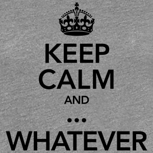 Keep Calm And ... Whatever T-Shirts - Women's Premium T-Shirt