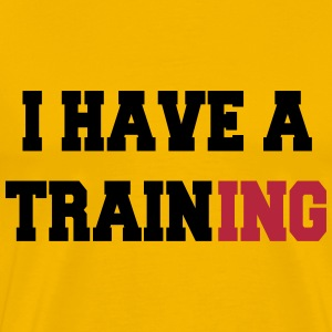 I have a training T-shirts - Mannen Premium T-shirt