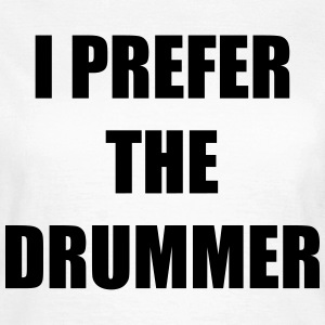 I prefer the drummer T-shirts - Vrouwen T-shirt
