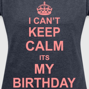 I Can't Keep Calm Its My Birthday T-Shirts - Women's T-shirt with rolled up sleeves