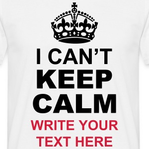 I Can't Keep Calm and Your Personal Message T-Shirts - Men's T-Shirt