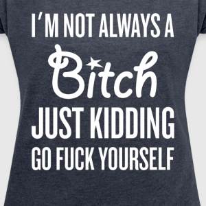 I Am Not Always a Bitch... T-Shirts - Women's T-shirt with rolled up sleeves