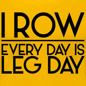 I Row. Every Day is Leg Day T-Shirts - Women's Premium T-Shirt