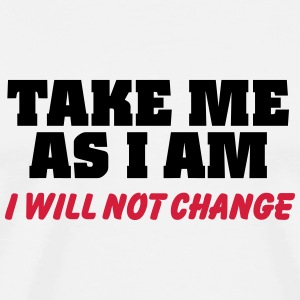 Take me as I am-I will not change T-shirts - Herre premium T-shirt