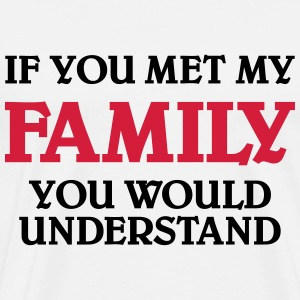 If you met my family you would understand T-Shirts - Männer Premium T-Shirt
