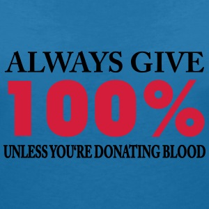 Always give 100% - unless you're donating blood T-Shirts - Women's V-Neck T-Shirt