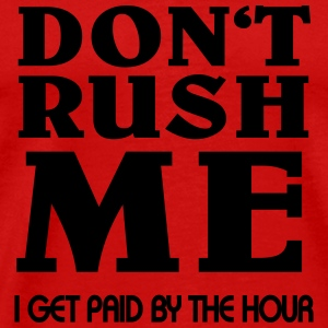 Don't rush me - I get paid by the hour T-Shirts - Men's Premium T-Shirt