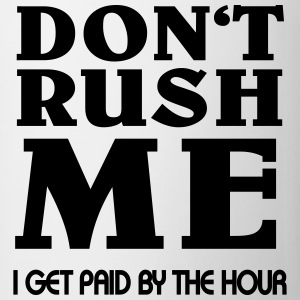 Don't rush me - I get paid by the hour Flaschen & Tassen - Tasse