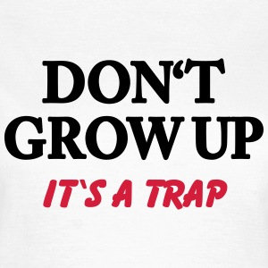 Don't grow up - it's a trap T-shirts - Vrouwen T-shirt