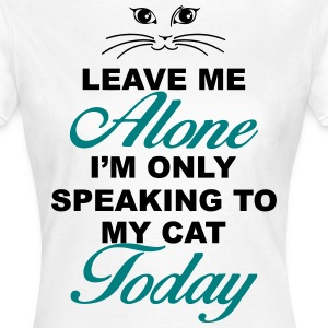 Leave me alone. Only speaking to my cat today T-Shirts - Women's T-Shirt
