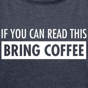 If You Can Read This Bring Coffee T-Shirts - Women's T-shirt with rolled up sleeves