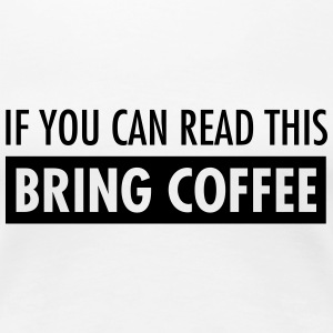 If You Can Read This Bring Coffee T-shirts - Dame premium T-shirt