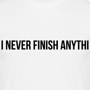 i never finish anythi T-Shirts - Männer T-Shirt