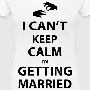 I Can't keep calm I'm getting married T-Shirts - Women's Premium T-Shirt