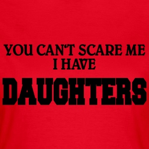 You can't scare me - I have daughters T-shirts - Vrouwen T-shirt