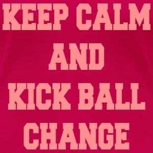Keep calm and kick ball change Magliette - Maglietta Premium da donna