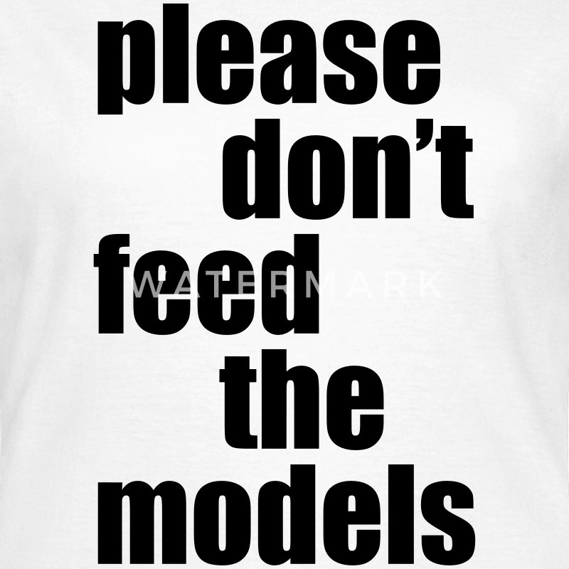 Please don't feed the models T-Shirts - Frauen T-Shirt