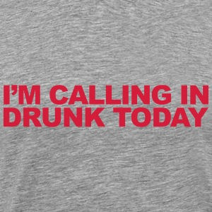 Calling In Drunk Today T-Shirts - Men's Premium T-Shirt
