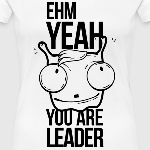 ehm yeah you are the leader, uh yeah T-Shirts - Women's Premium T-Shirt