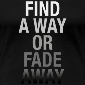 Find A Way Or Fade Away T-Shirts - Women's Premium T-Shirt