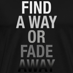 Find A Way Or Fade Away T-Shirts - Men's Premium T-Shirt