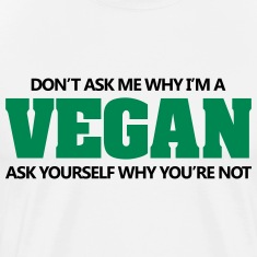 Don't ask me why I'm vegan. Why you're not? T-Shirts