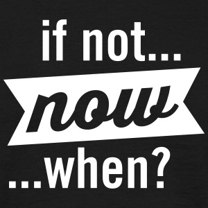 If Not Now When? T-Shirts - Men's T-Shirt