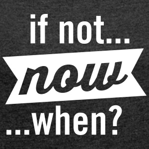 If Not Now When? T-Shirts - Women's T-shirt with rolled up sleeves