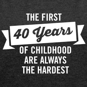 First 40 Years Of Childhood are always the hardest Tee shirts - T-shirt Femme à manches retroussées