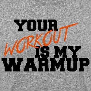 Your Workout Is My Warmup - Camiseta premium hombre