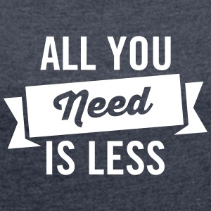 All You Need Is Less T-Shirts - Women's T-shirt with rolled up sleeves