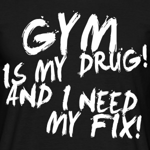 Gym Is My Drug And I Need My Fix! - Mannen T-shirt