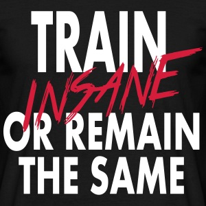 Train Insain Or Remain The Same  - Men's T-Shirt