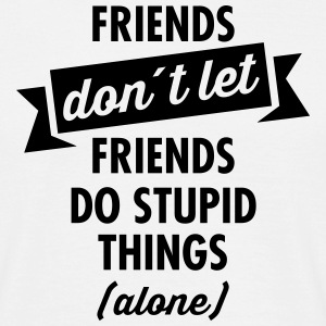Friends don´t Let Friends Do Stupid Things (Alone) T-shirts - T-shirt herr