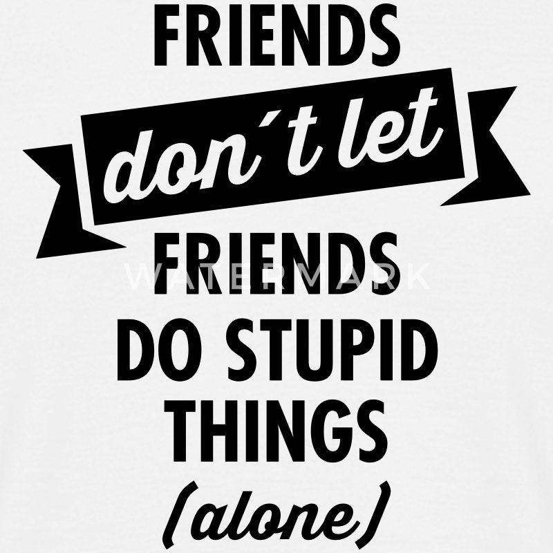 Friends don´t Let Friends Do Stupid Things (Alone) T-shirts - Mannen T-shirt