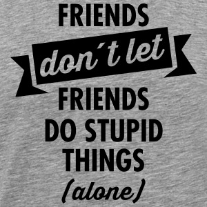 Friends don´t Let Friends Do Stupid Things (Alone) T-shirts - Premium-T-shirt herr