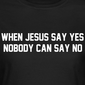 When Jesus say yes, nobody can say no T-Shirts - Frauen T-Shirt