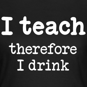 I teach - therefore I drink - Women's T-Shirt