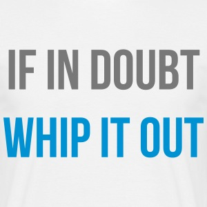 if in doubt whip it out T-Shirts - Men's T-Shirt