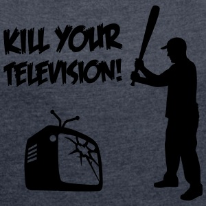 Kill Your Television - Against Media dumbing T-Shirts - Women's T-shirt with rolled up sleeves
