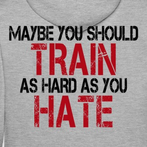 Maybe you should TRAIN as hard as you HATE - Männer Premium Hoodie