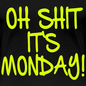 OH SHIT IT'S MONDAY - Frauen Premium T-Shirt