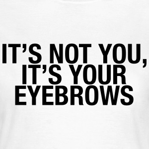 It's not you, it's your eyebrows T-Shirts - Women's T-Shirt